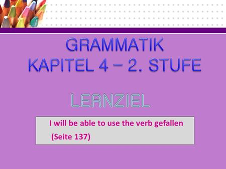 I will be able to use the verb gefallen (Seite 137)