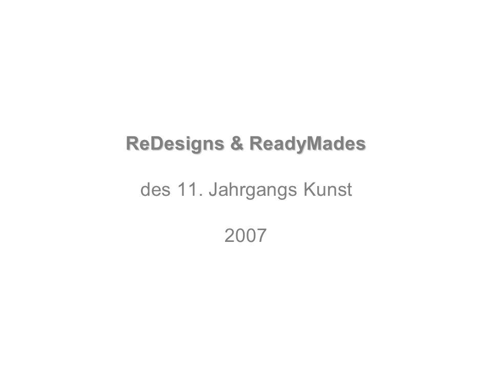ReDesigns & ReadyMades des 11. Jahrgangs Kunst 2007