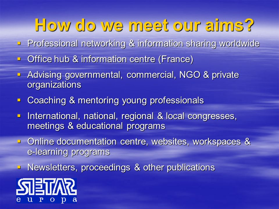 How do we meet our aims Professional networking & information sharing worldwide. Office hub & information centre (France)