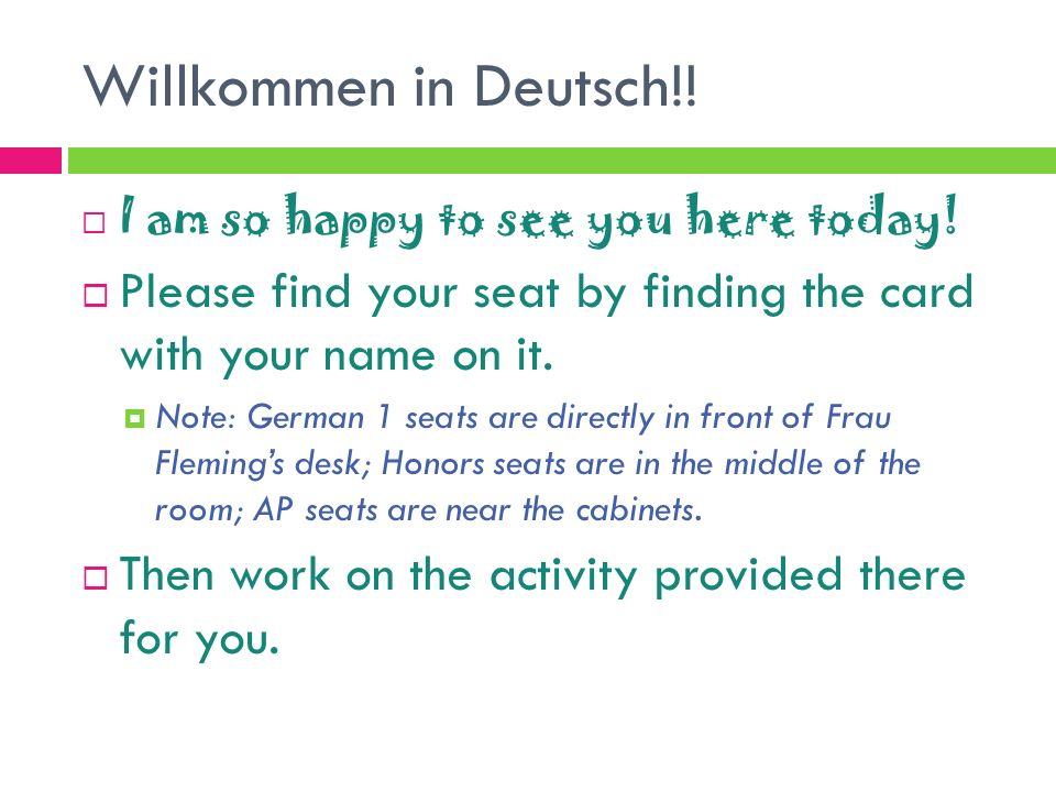 Willkommen in Deutsch!! I am so happy to see you here today! Please find your seat by finding the card with your name on it.