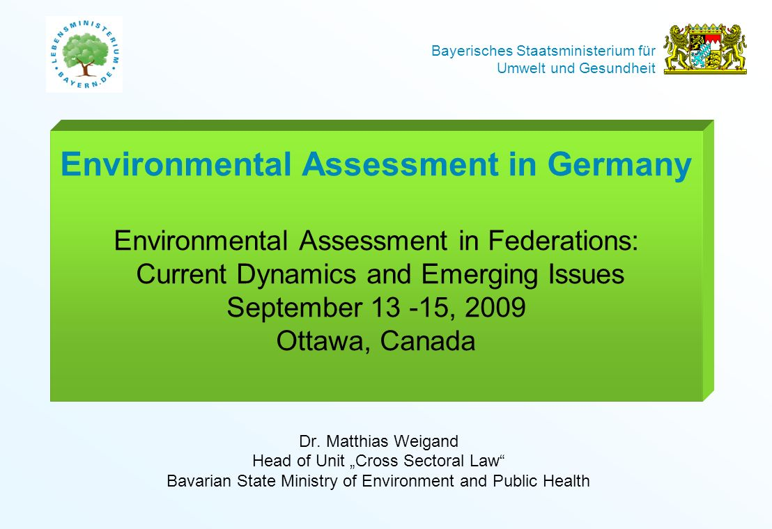 Environmental Assessment in Germany Environmental Assessment in Federations: Current Dynamics and Emerging Issues September , 2009 Ottawa, Canada