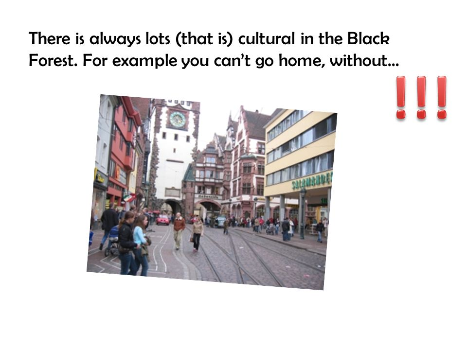 There is always lots (that is) cultural in the Black Forest