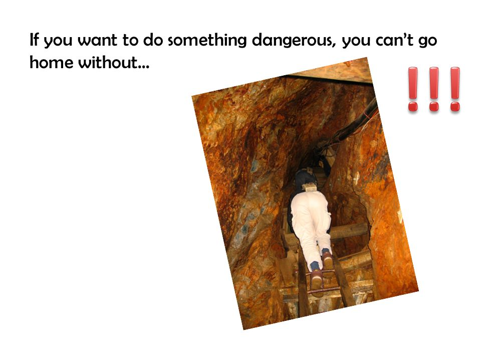 If you want to do something dangerous, you can't go home without…