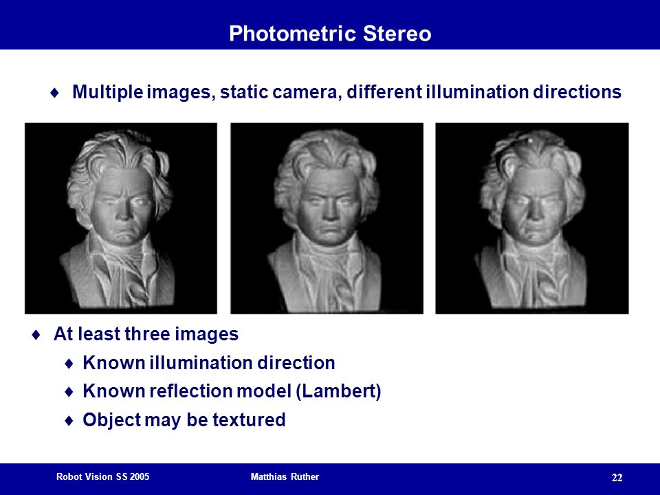 Photometric Stereo Multiple images, static camera, different illumination directions. At least three images.