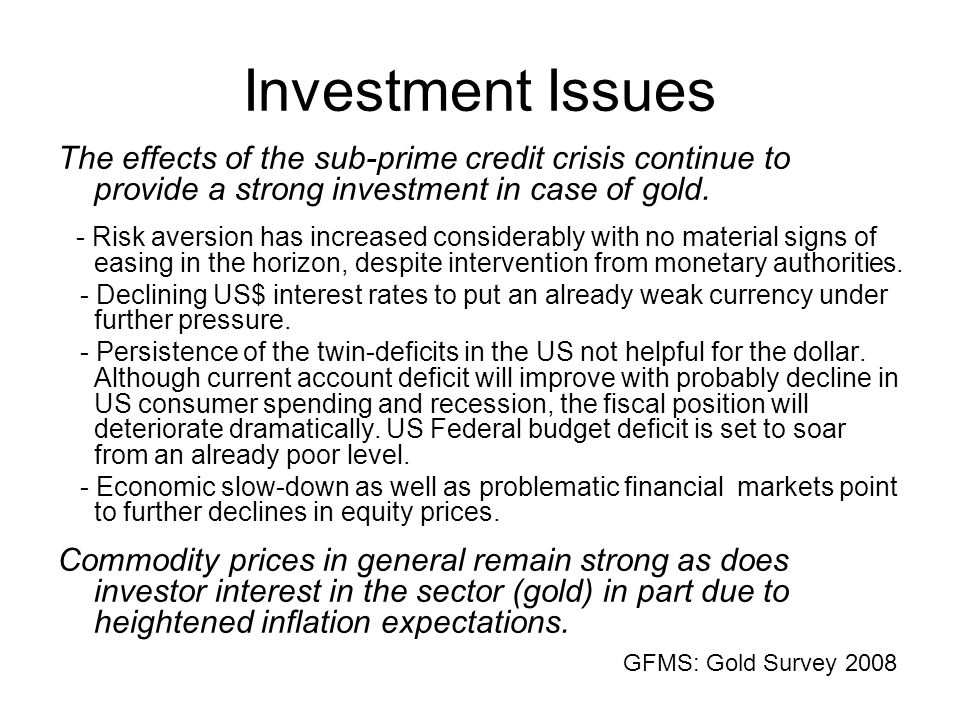 Investment Issues The effects of the sub-prime credit crisis continue to provide a strong investment in case of gold.