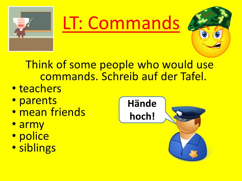 Think of some people who would use commands. Schreib auf der Tafel.