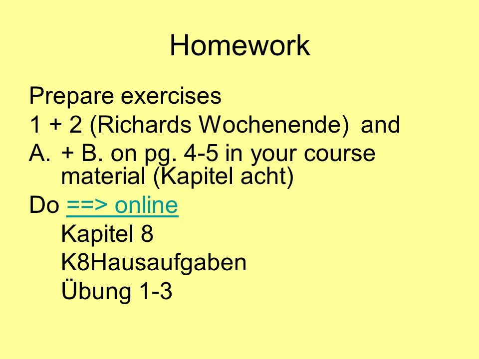 Homework Prepare exercises 1 + 2 (Richards Wochenende) and