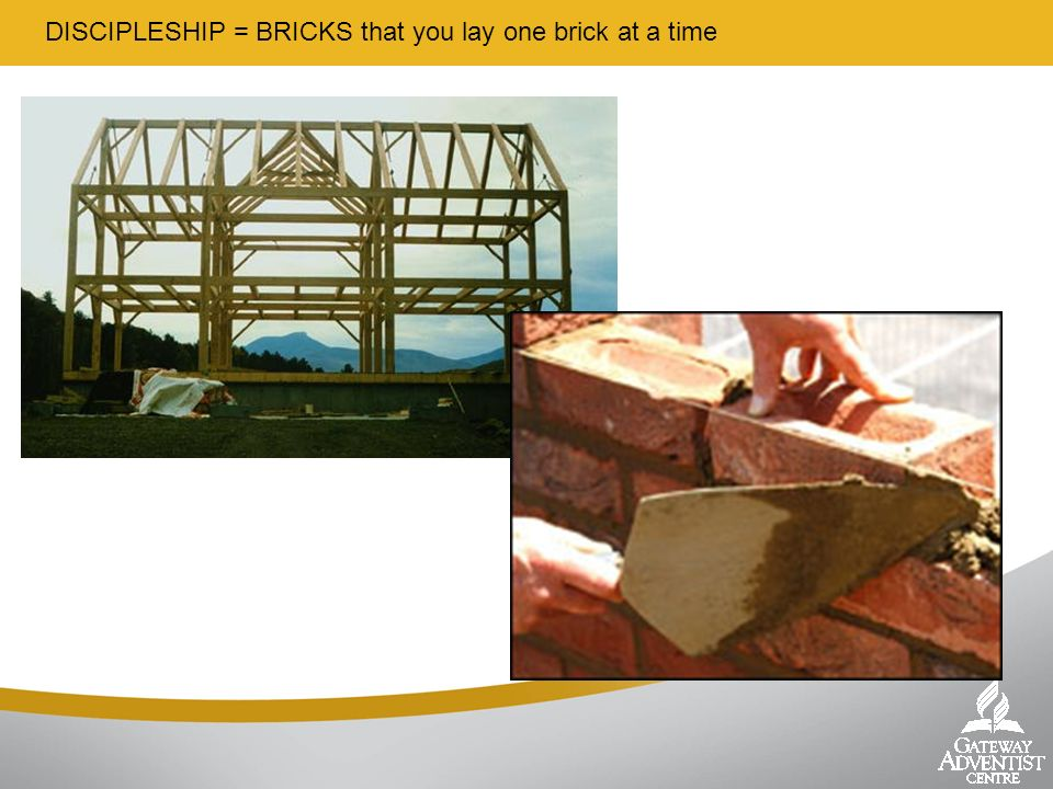 DISCIPLESHIP = BRICKS that you lay one brick at a time