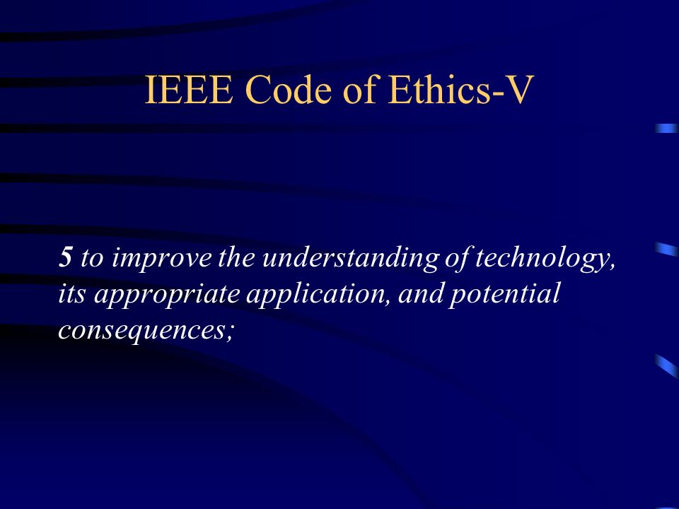 IEEE Code of Ethics-V 5 to improve the understanding of technology, its appropriate application, and potential consequences;