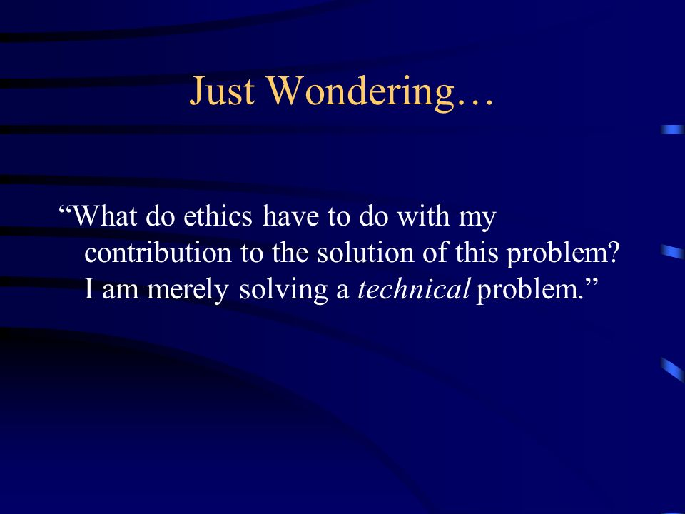 Just Wondering… What do ethics have to do with my contribution to the solution of this problem.