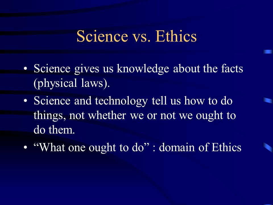Science vs. Ethics Science gives us knowledge about the facts (physical laws).
