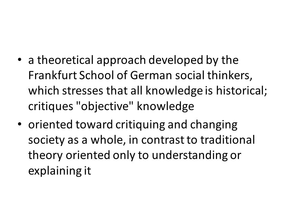a theoretical approach developed by the Frankfurt School of German social thinkers, which stresses that all knowledge is historical; critiques objective knowledge