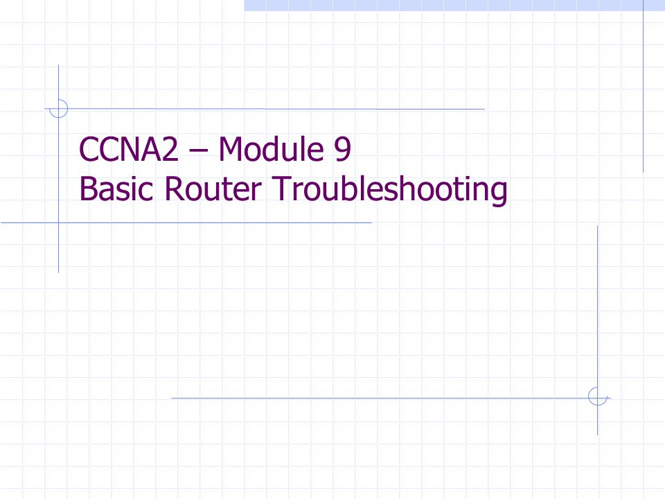 CCNA2 – Module 9 Basic Router Troubleshooting