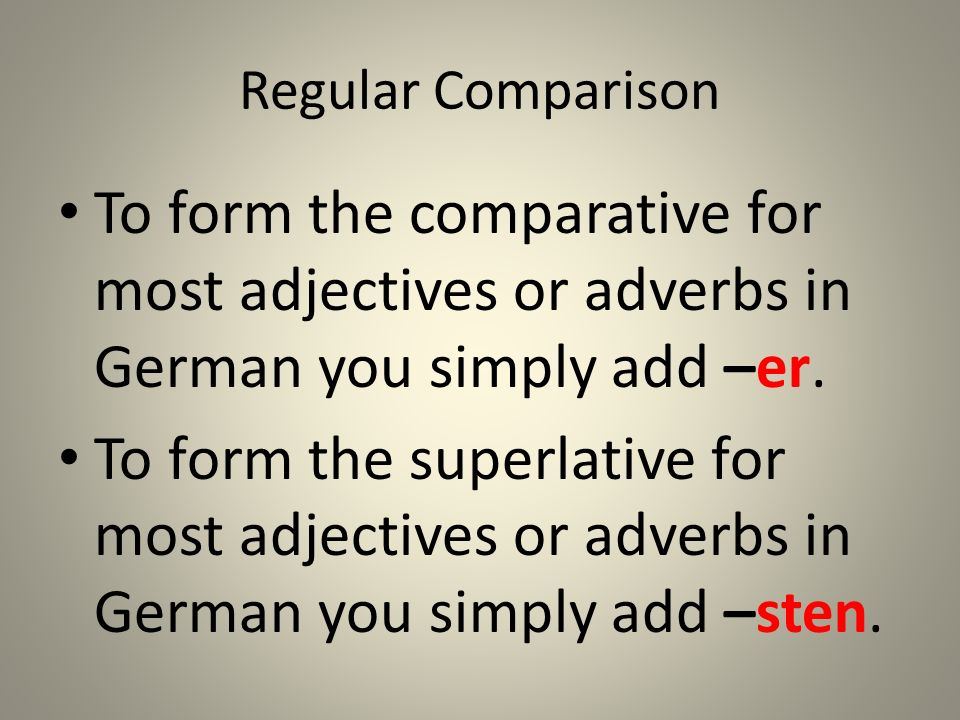 Regular Comparison To form the comparative for most adjectives or adverbs in German you simply add –er.