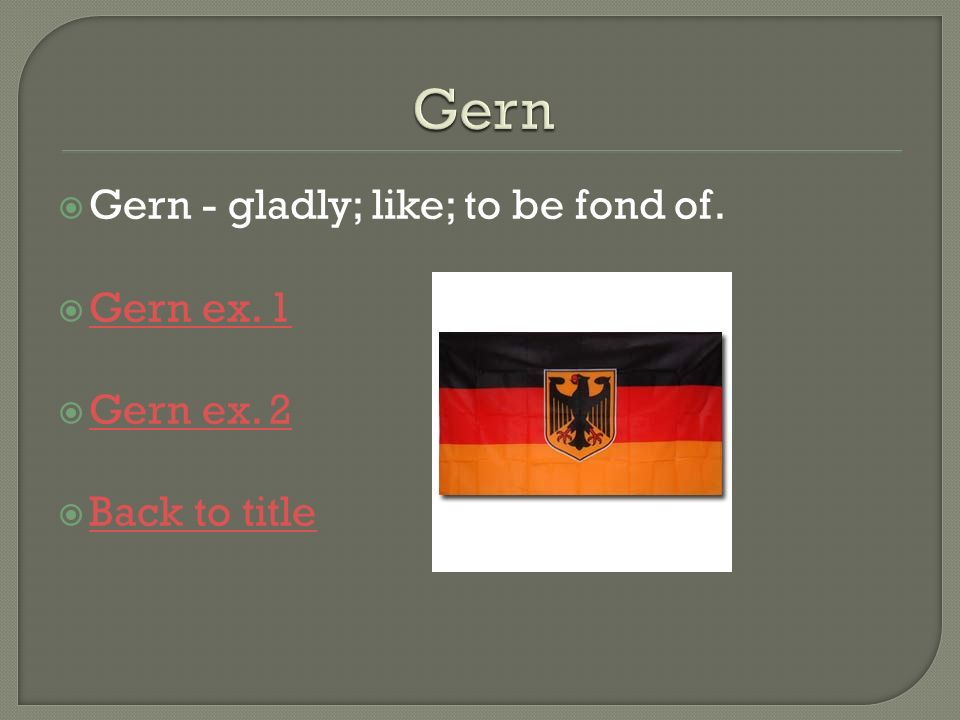 Gern Gern - gladly; like; to be fond of. Gern ex. 1 Gern ex. 2