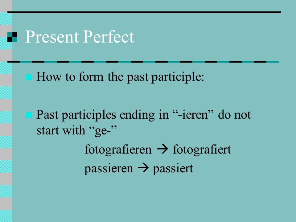 Present Perfect How to form the past participle: