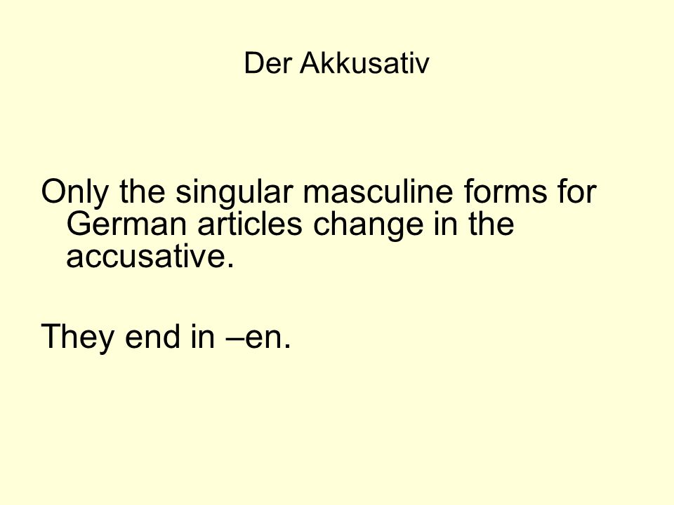 Der Akkusativ Only the singular masculine forms for German articles change in the accusative.