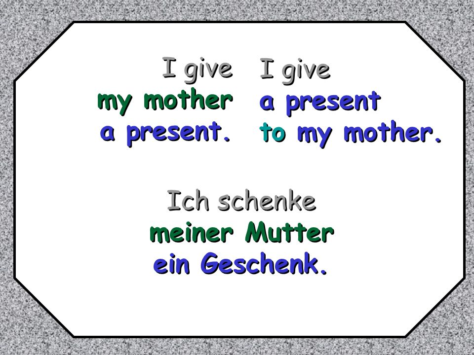 I give my mother a present. I give a present to my mother. Ich schenke meiner Mutter ein Geschenk.