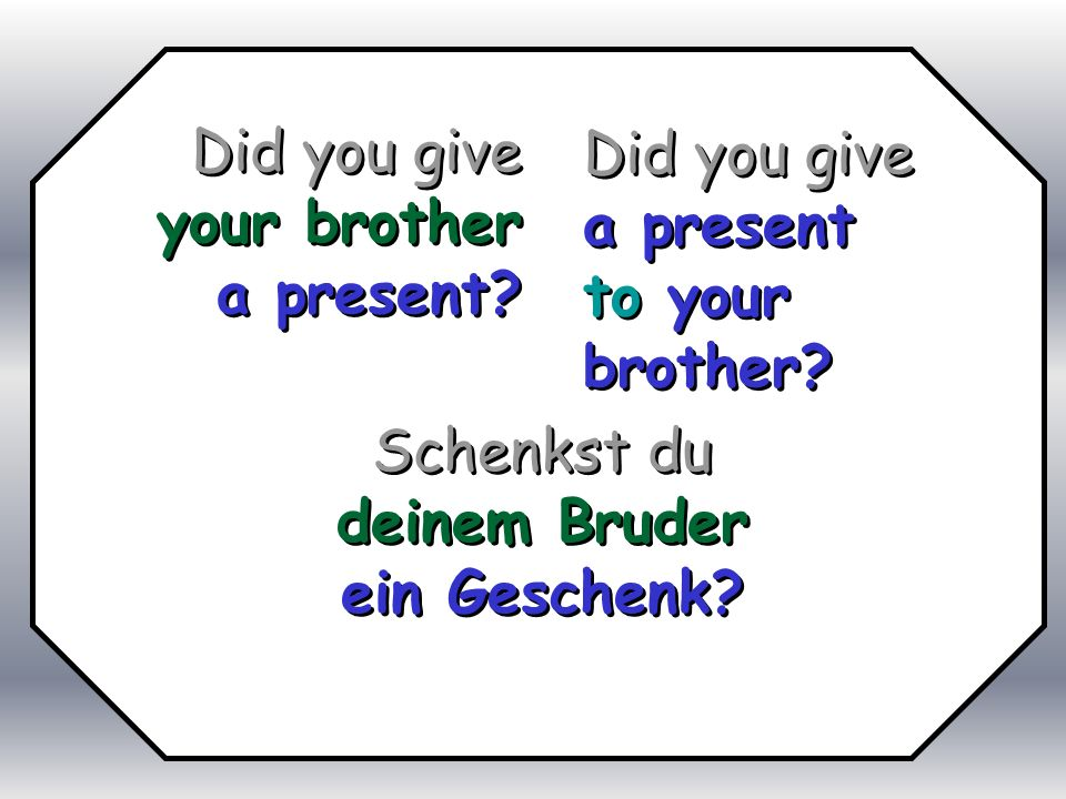 Did you give your brother. a present Did you give. a present. to your brother Schenkst du. deinem Bruder.