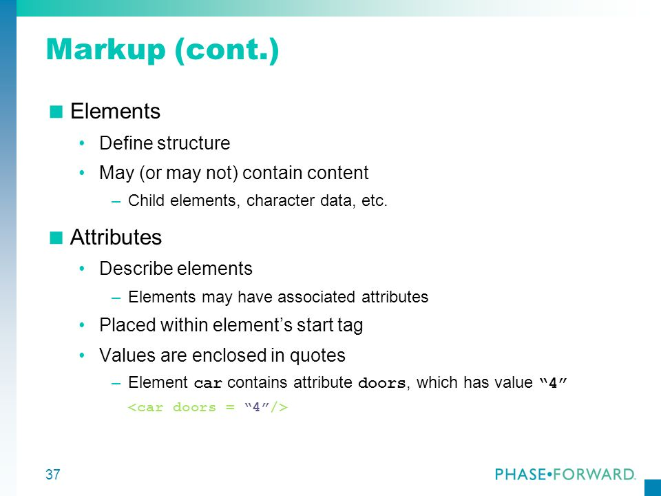 Markup (cont.) Elements Attributes Define structure