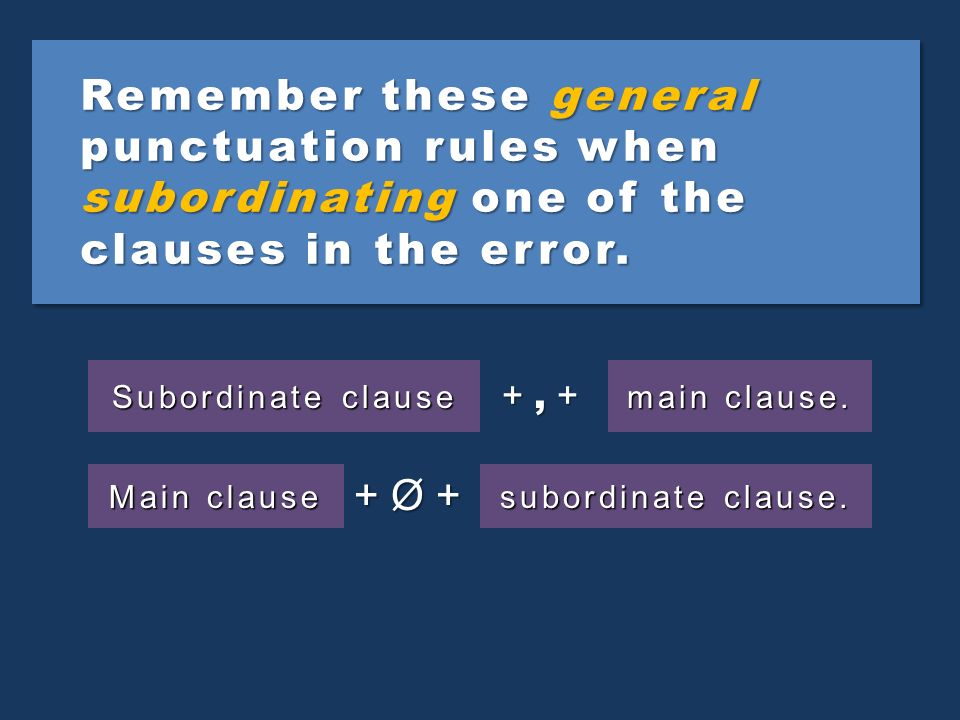 Remember these general punctuation rules when subordinating one of the clauses in the error.