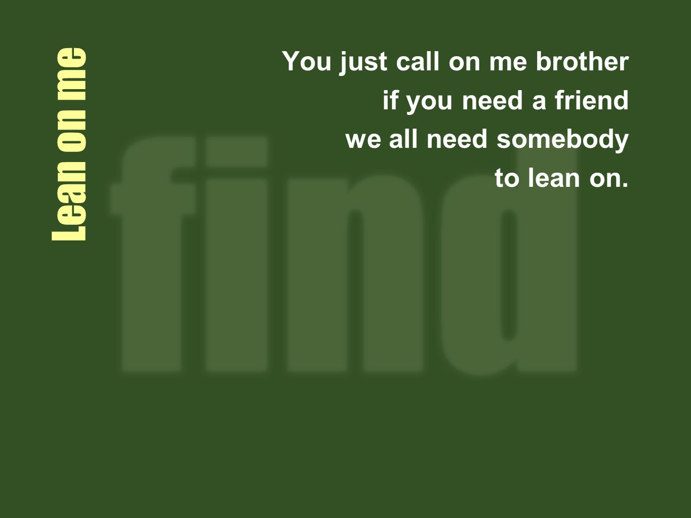 Lean on me You just call on me brother if you need a friend