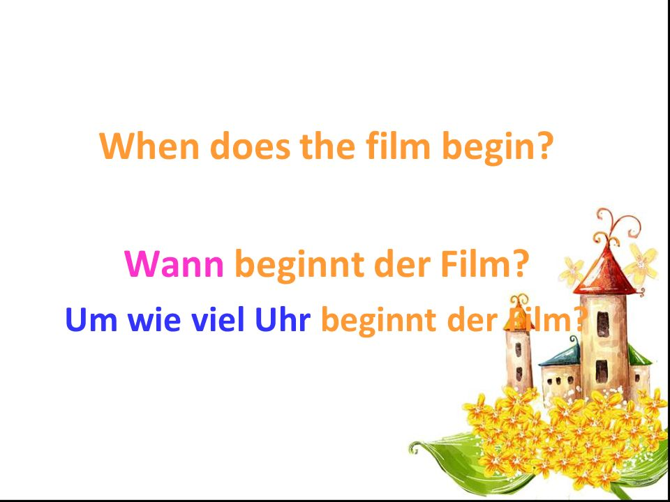 When does the film begin Um wie viel Uhr beginnt der Film