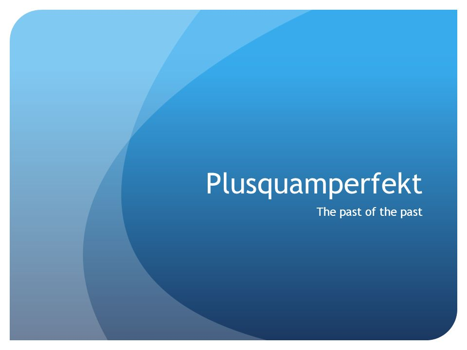 Plusquamperfekt The past of the past