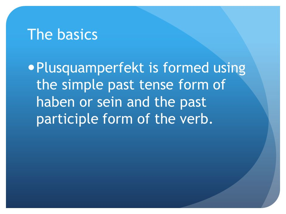 The basics Plusquamperfekt is formed using the simple past tense form of haben or sein and the past participle form of the verb.