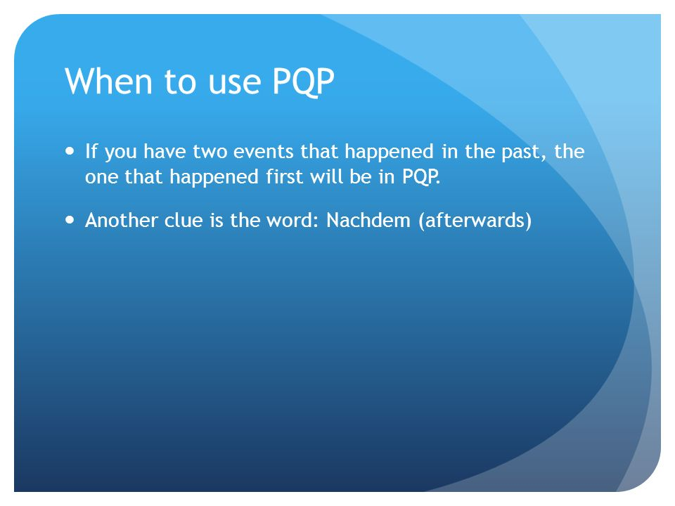 When to use PQP If you have two events that happened in the past, the one that happened first will be in PQP.