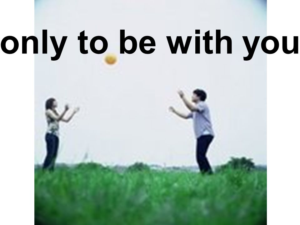 only to be with you