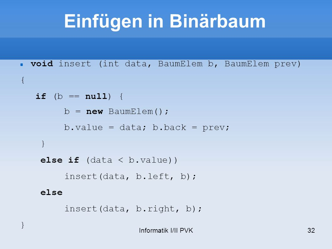 Einfügen in Binärbaum void insert (int data, BaumElem b, BaumElem prev) { if (b == null) { b = new BaumElem();