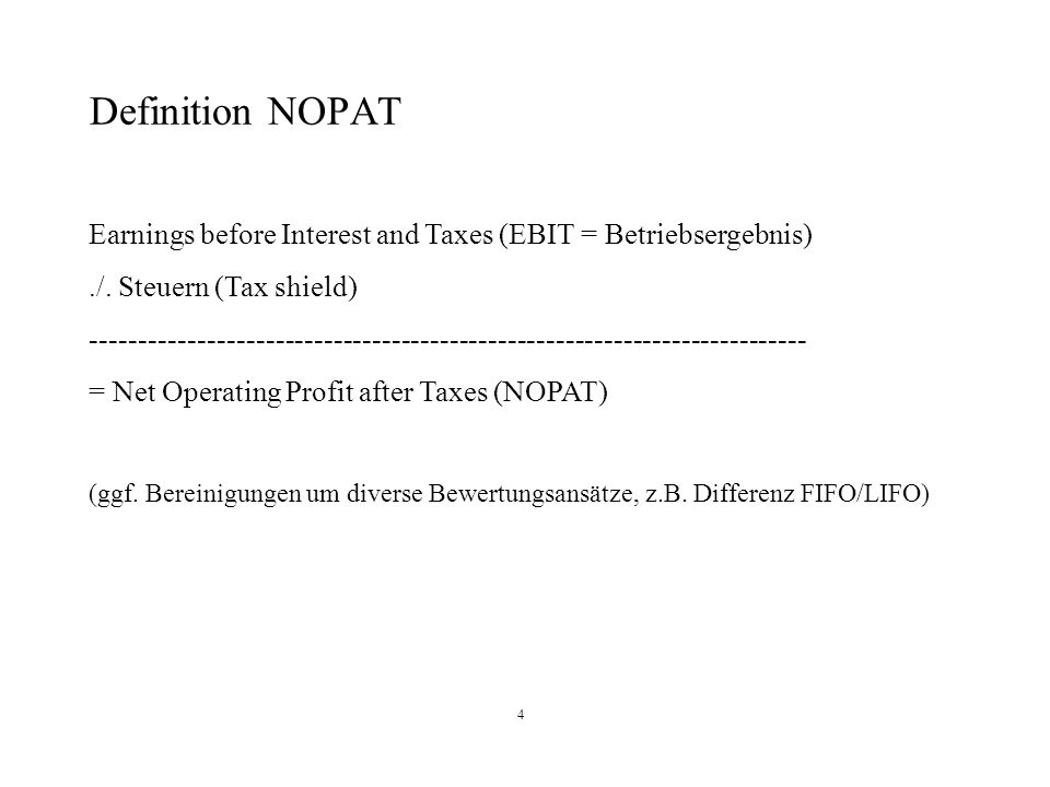Definition NOPAT Earnings before Interest and Taxes (EBIT = Betriebsergebnis) ./. Steuern (Tax shield)