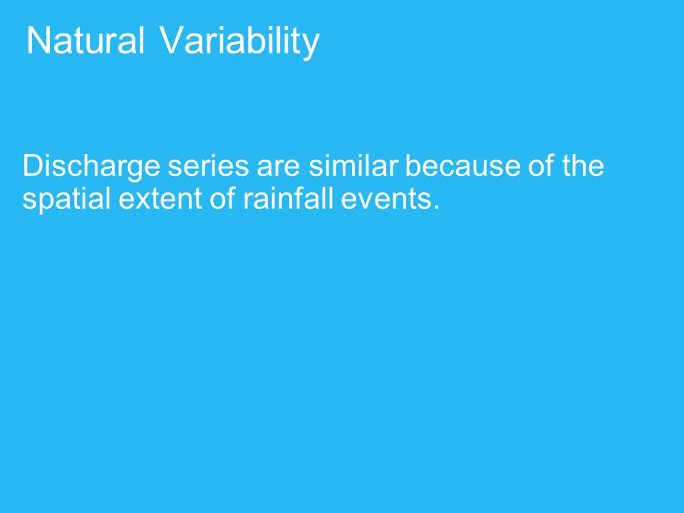 Natural Variability Discharge series are similar because of the spatial extent of rainfall events.