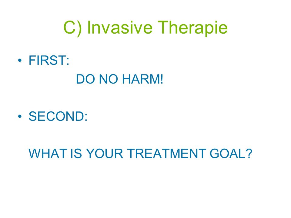 C) Invasive Therapie FIRST: DO NO HARM! SECOND: