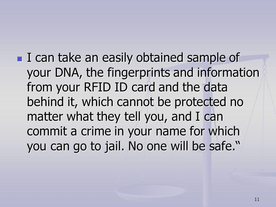 I can take an easily obtained sample of your DNA, the fingerprints and information from your RFID ID card and the data behind it, which cannot be protected no matter what they tell you, and I can commit a crime in your name for which you can go to jail.