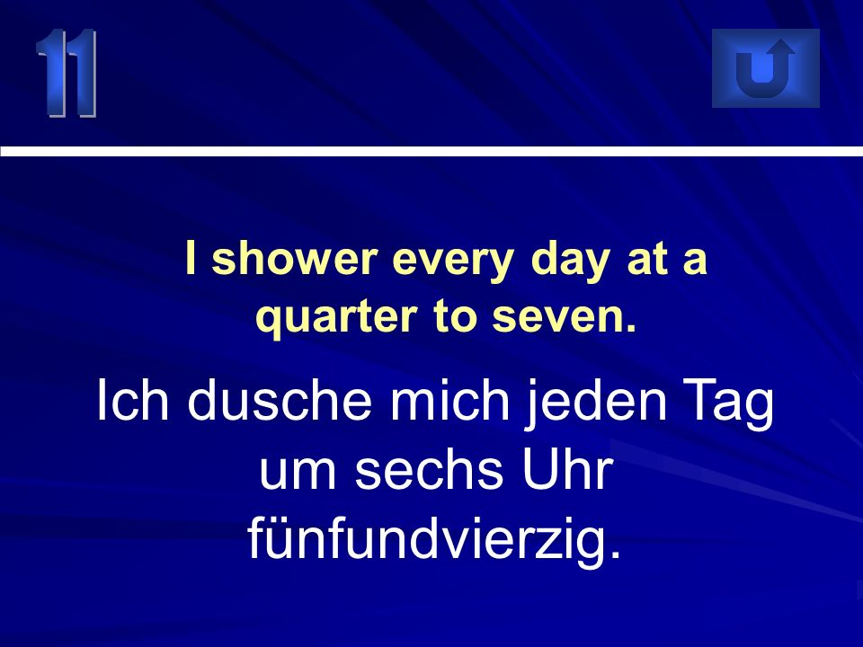 I shower every day at a quarter to seven.