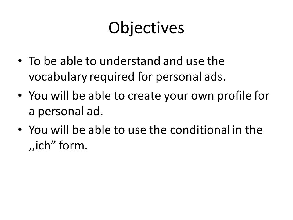 Objectives To be able to understand and use the vocabulary required for personal ads. You will be able to create your own profile for a personal ad.