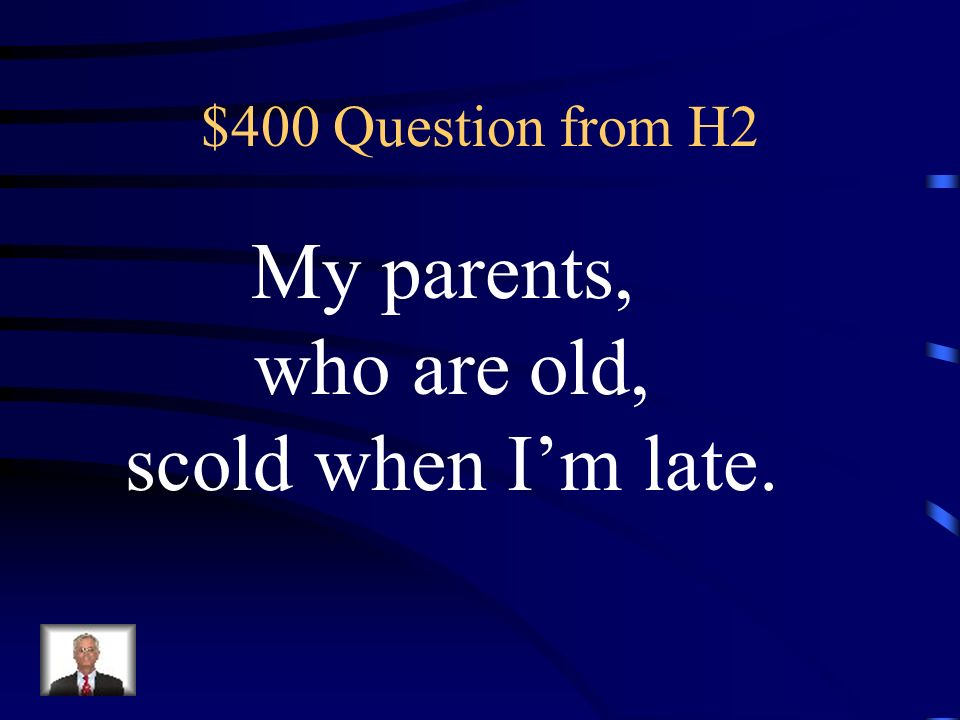 $400 Question from H2 My parents, who are old, scold when I'm late.