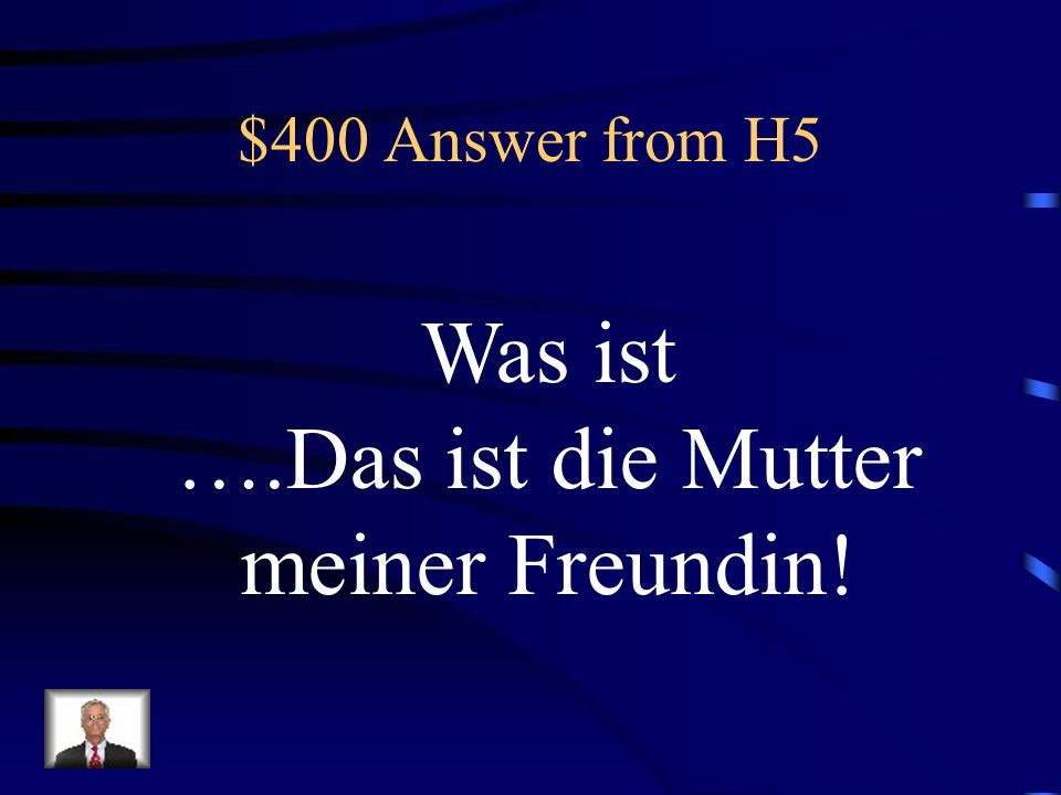 $400 Answer from H5 Was ist ….Das ist die Mutter meiner Freundin!
