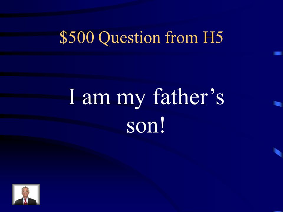 $500 Question from H5 I am my father's son!