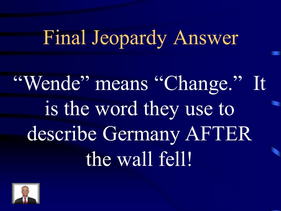 Final Jeopardy Answer Wende means Change. It is the word they use to describe Germany AFTER the wall fell!