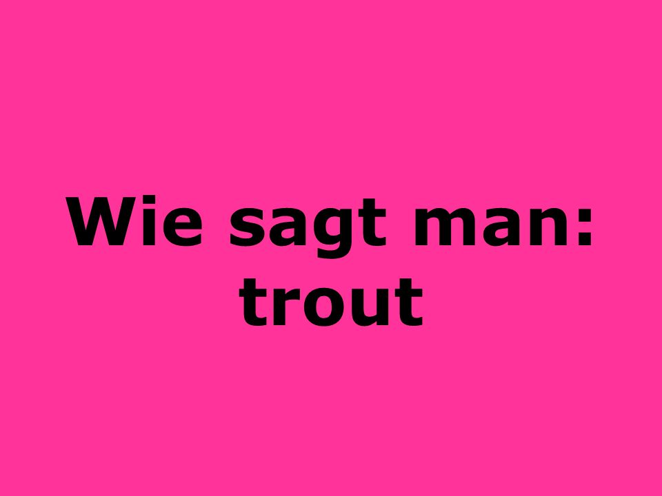 Wie sagt man: trout