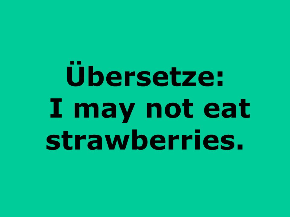 Übersetze: I may not eat strawberries.