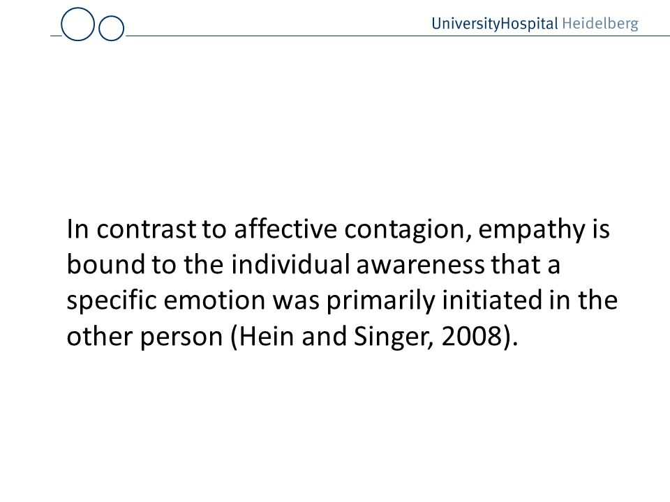 In contrast to affective contagion, empathy is bound to the individual awareness that a specific emotion was primarily initiated in the other person (Hein and Singer, 2008).
