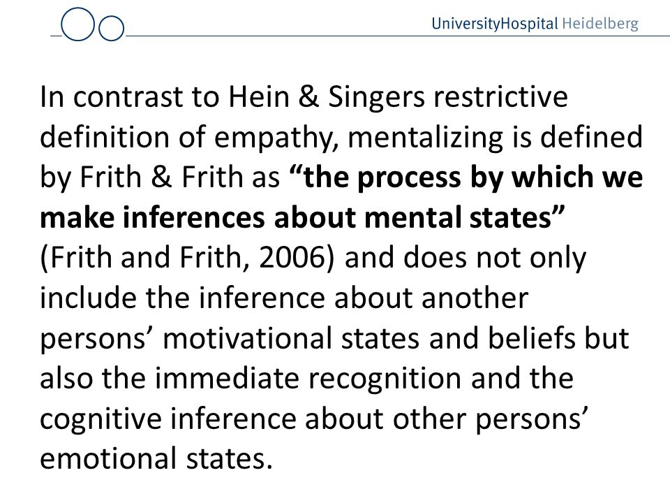 In contrast to Hein & Singers restrictive definition of empathy, mentalizing is defined by Frith & Frith as the process by which we make inferences about mental states (Frith and Frith, 2006) and does not only include the inference about another persons' motivational states and beliefs but also the immediate recognition and the cognitive inference about other persons' emotional states.
