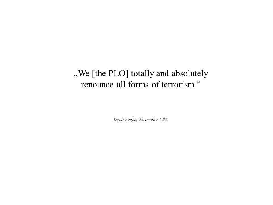 """We [the PLO] totally and absolutely renounce all forms of terrorism."