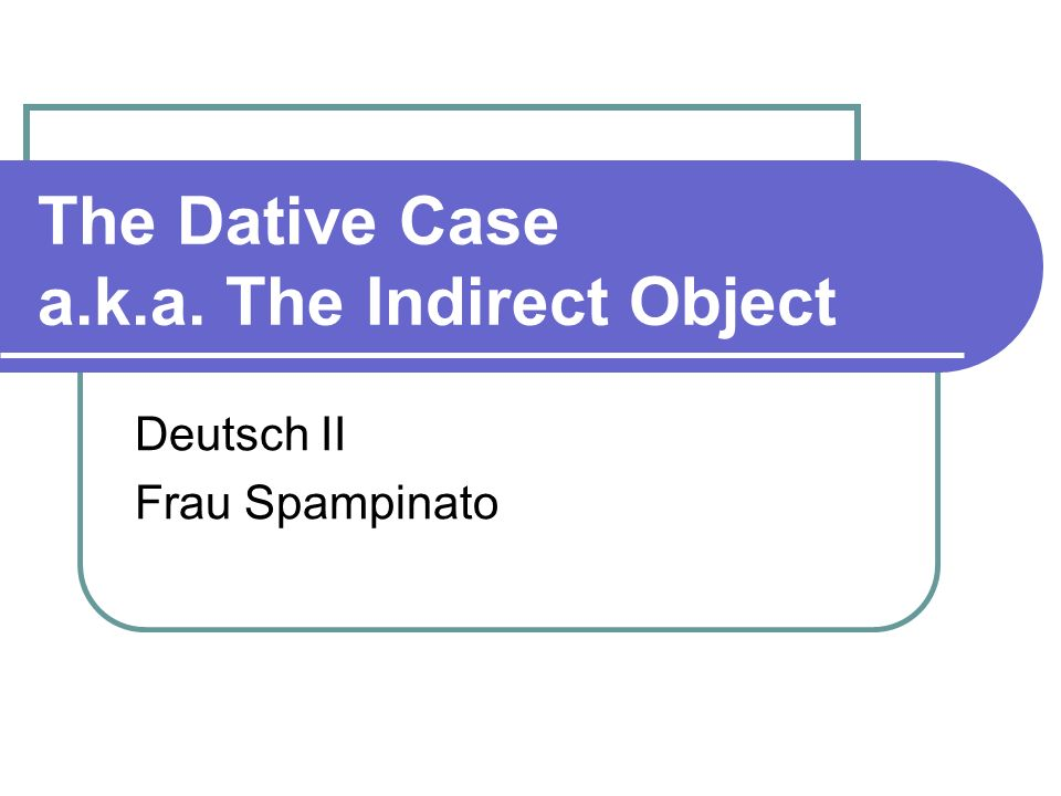 The Dative Case a.k.a. The Indirect Object
