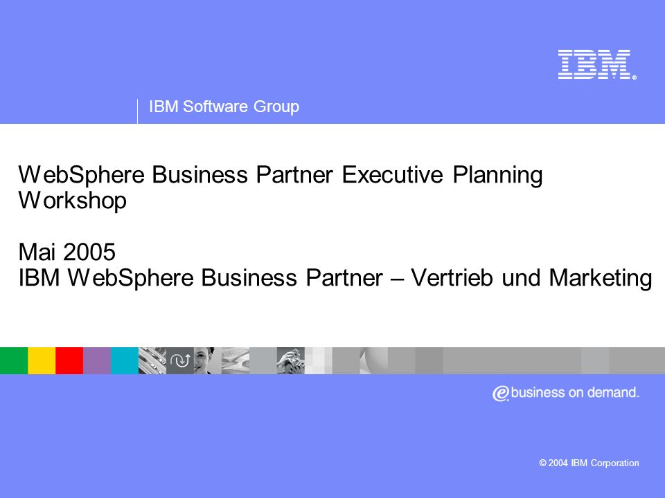 ® IBM Software Group. WebSphere Business Partner Executive Planning Workshop Mai 2005 IBM WebSphere Business Partner – Vertrieb und Marketing.