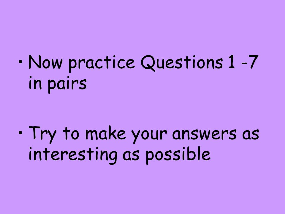 Now practice Questions 1 -7 in pairs